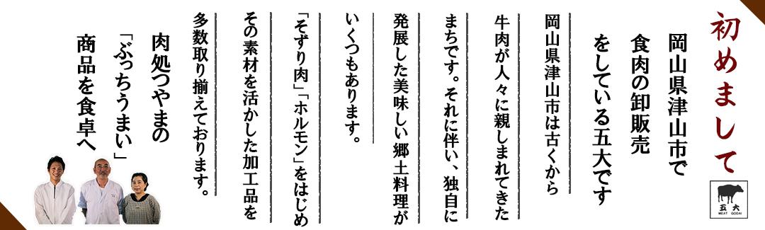 初めまして 岡山県津山市で食肉の卸販売をしている五大です。岡山県津山市は古くから牛肉が人々に親しまれてきたまちです。それに伴い、独自に発展したおいしい郷土料理がいくつもあります。「そずり肉」「ホルモン」をはじめその素材を活かした加工品を多数取り揃えております。肉どころ津山の「ぶっちうまい」商品を食卓へ